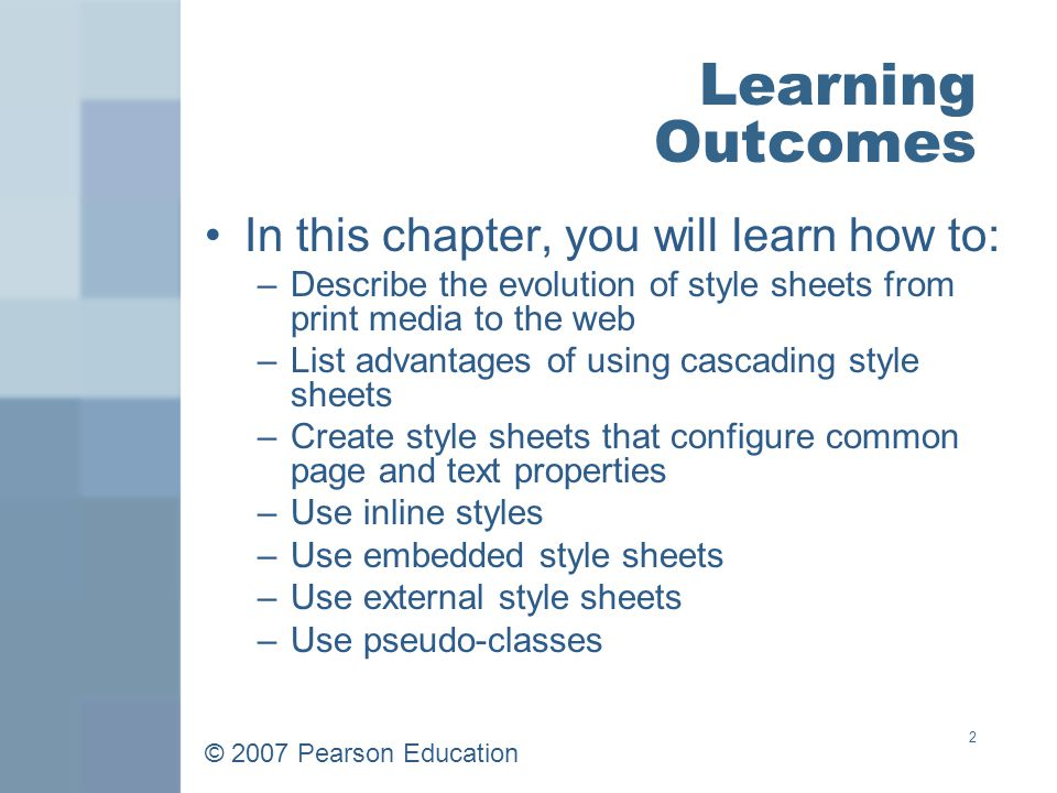 © 2007 Pearson Education 2 Learning Outcomes In this chapter, you will learn how to: –Describe the evolution of style sheets from print media to the web –List advantages of using cascading style sheets –Create style sheets that configure common page and text properties –Use inline styles –Use embedded style sheets –Use external style sheets –Use pseudo-classes