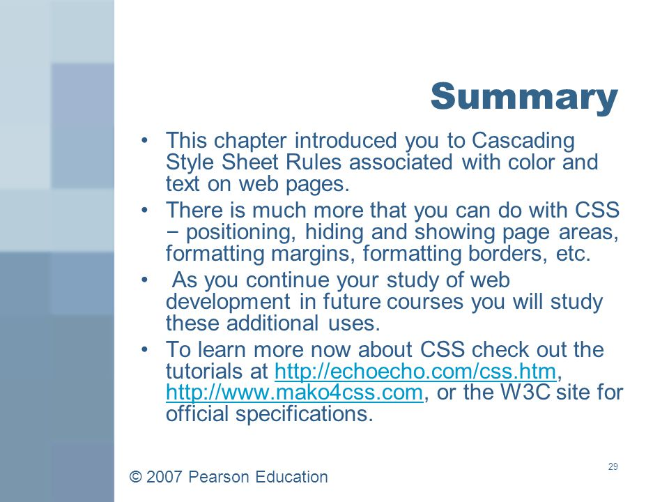© 2007 Pearson Education 29 Summary This chapter introduced you to Cascading Style Sheet Rules associated with color and text on web pages.
