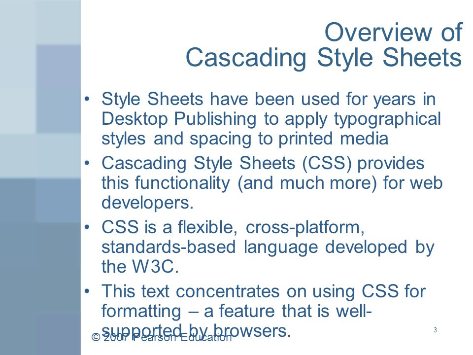 © 2007 Pearson Education 3 Overview of Cascading Style Sheets Style Sheets have been used for years in Desktop Publishing to apply typographical styles and spacing to printed media Cascading Style Sheets (CSS) provides this functionality (and much more) for web developers.