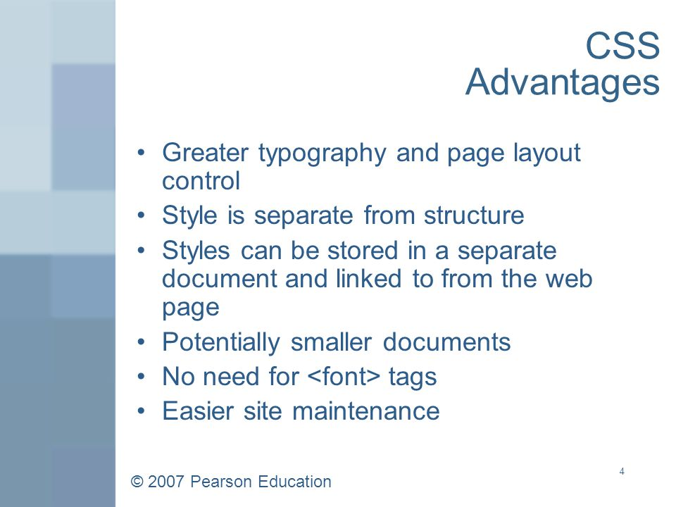 © 2007 Pearson Education 4 CSS Advantages Greater typography and page layout control Style is separate from structure Styles can be stored in a separate document and linked to from the web page Potentially smaller documents No need for tags Easier site maintenance