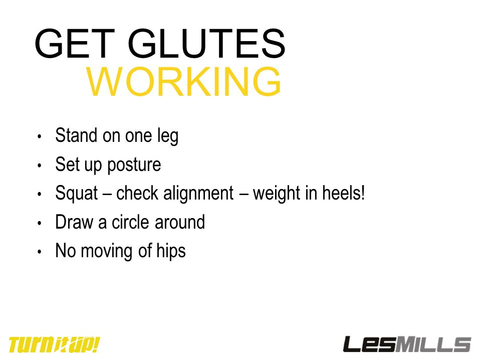 GET GLUTES WORKING Stand on one leg Set up posture Squat – check alignment – weight in heels.