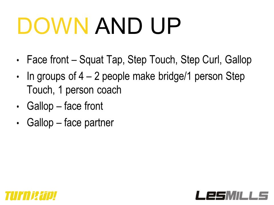 DOWN AND UP Face front – Squat Tap, Step Touch, Step Curl, Gallop In groups of 4 – 2 people make bridge/1 person Step Touch, 1 person coach Gallop – f