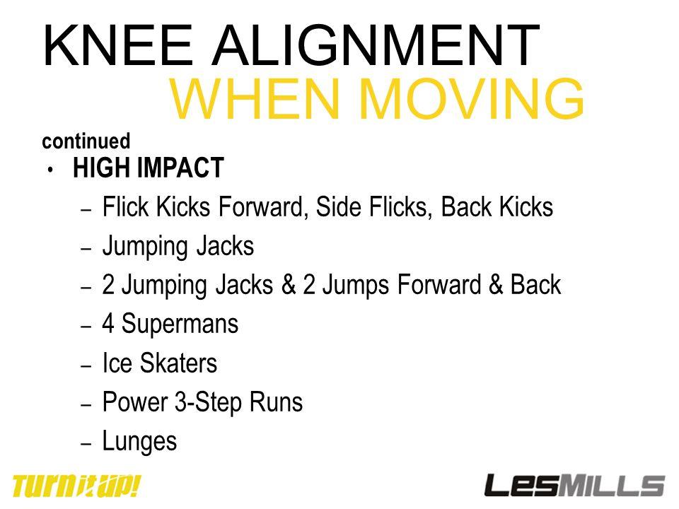 KNEE ALIGNMENT WHEN MOVING continued HIGH IMPACT – Flick Kicks Forward, Side Flicks, Back Kicks – Jumping Jacks – 2 Jumping Jacks & 2 Jumps Forward &