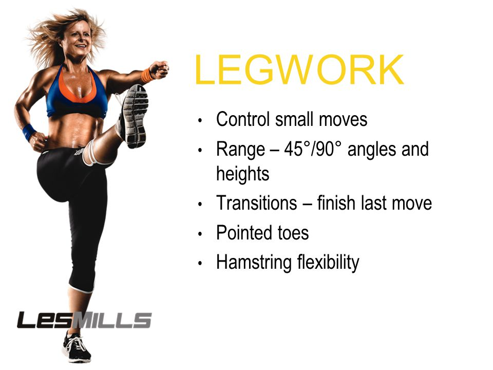 LEGWORK Control small moves Range – 45°/90° angles and heights Transitions – finish last move Pointed toes Hamstring flexibility