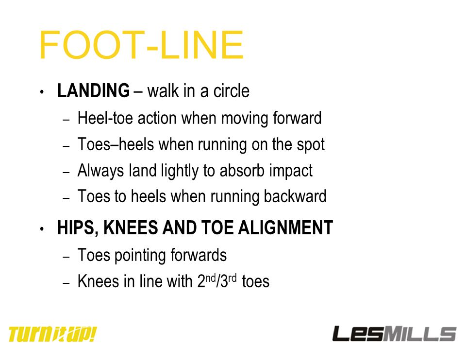 FOOT-LINE LANDING – walk in a circle – Heel-toe action when moving forward – Toes–heels when running on the spot – Always land lightly to absorb impac