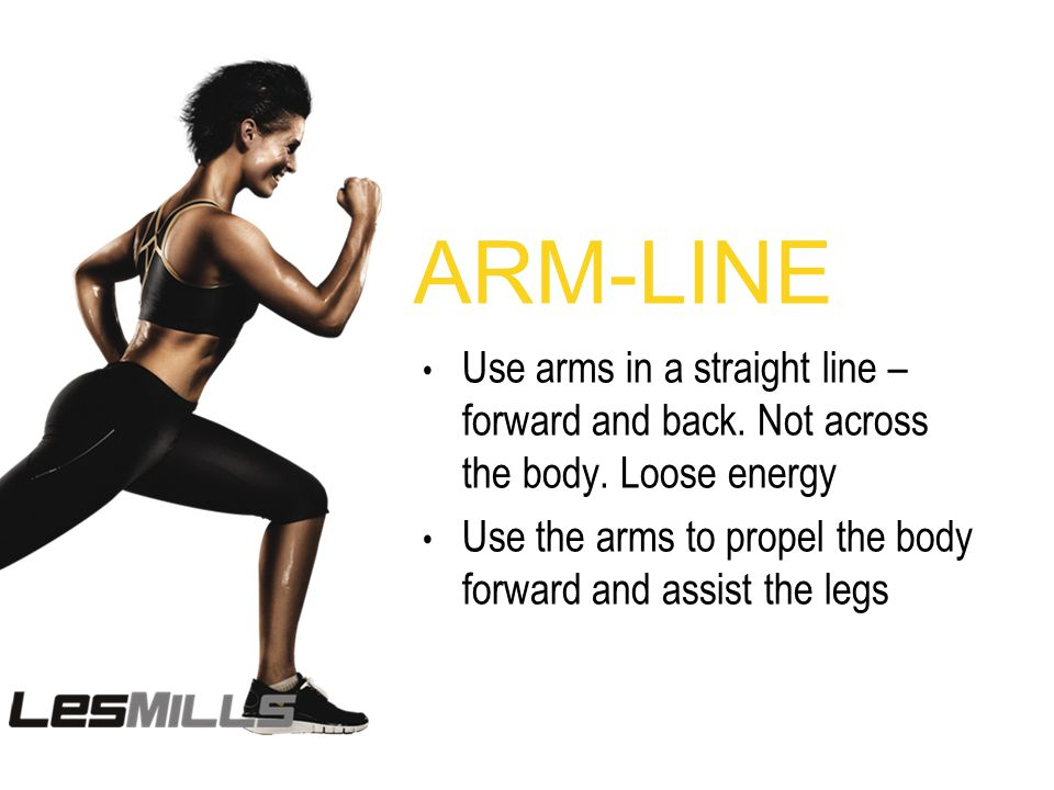 ARM-LINE Use arms in a straight line – forward and back. Not across the body. Loose energy Use the arms to propel the body forward and assist the legs