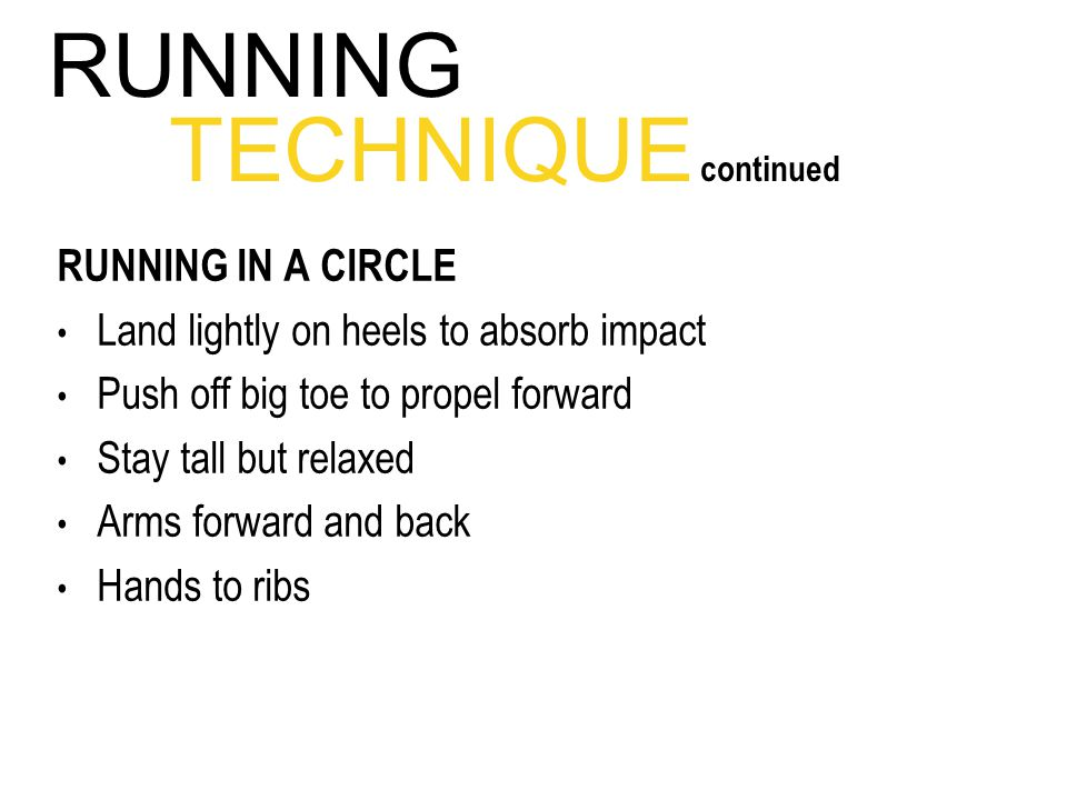 RUNNING IN A CIRCLE Land lightly on heels to absorb impact Push off big toe to propel forward Stay tall but relaxed Arms forward and back Hands to ribs RUNNING TECHNIQUE continued