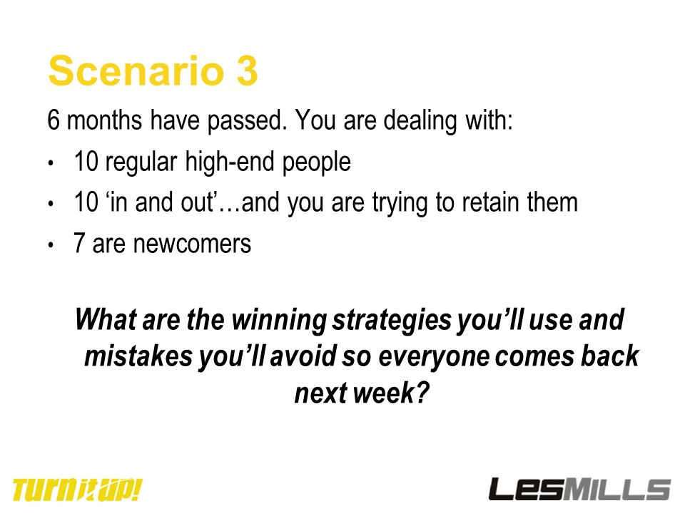 Scenario 3 6 months have passed. You are dealing with: 10 regular high-end people 10 'in and out'…and you are trying to retain them 7 are newcomers Wh
