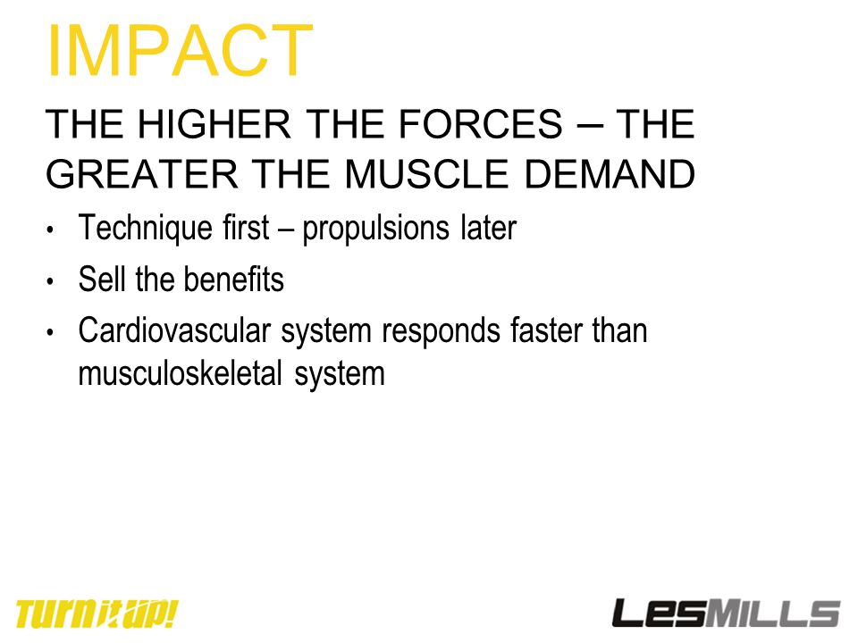 IMPACT THE HIGHER THE FORCES – THE GREATER THE MUSCLE DEMAND Technique first – propulsions later Sell the benefits Cardiovascular system responds faster than musculoskeletal system