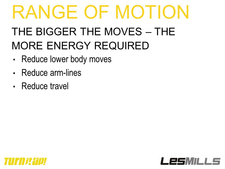RANGE OF MOTION THE BIGGER THE MOVES – THE MORE ENERGY REQUIRED Reduce lower body moves Reduce arm-lines Reduce travel