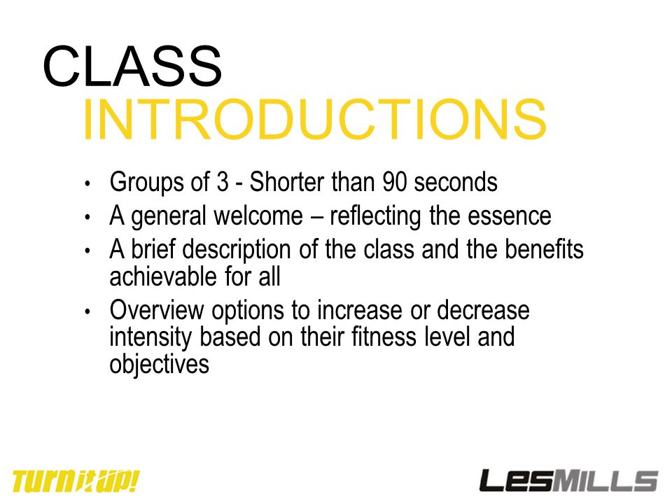 CLASS INTRODUCTIONS Groups of 3 - Shorter than 90 seconds A general welcome – reflecting the essence A brief description of the class and the benefits
