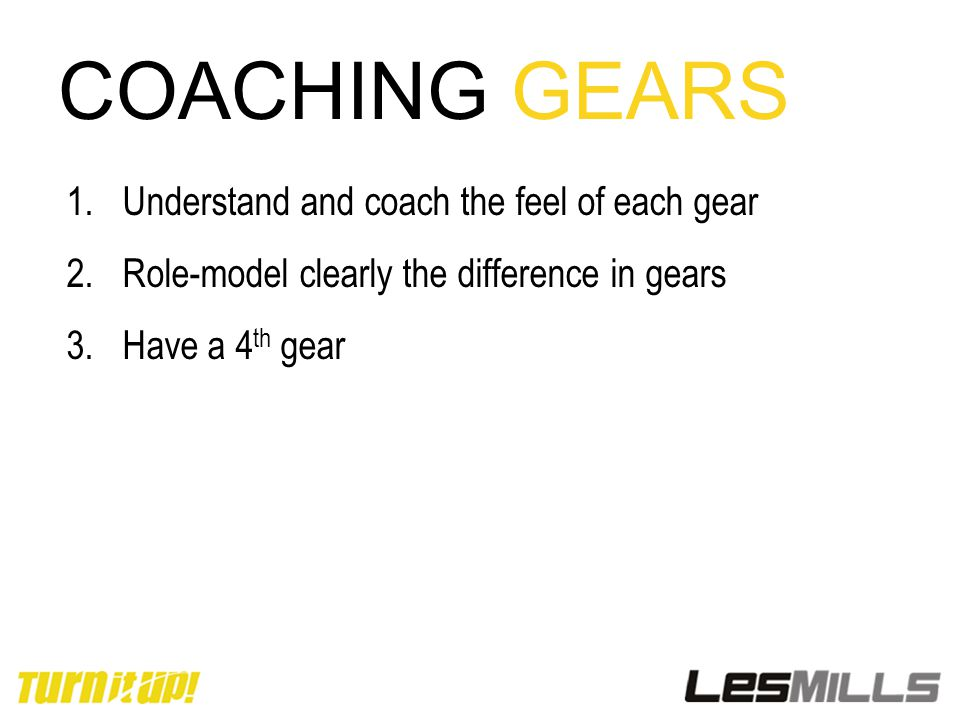 COACHING GEARS 1.Understand and coach the feel of each gear 2.Role-model clearly the difference in gears 3.Have a 4 th gear