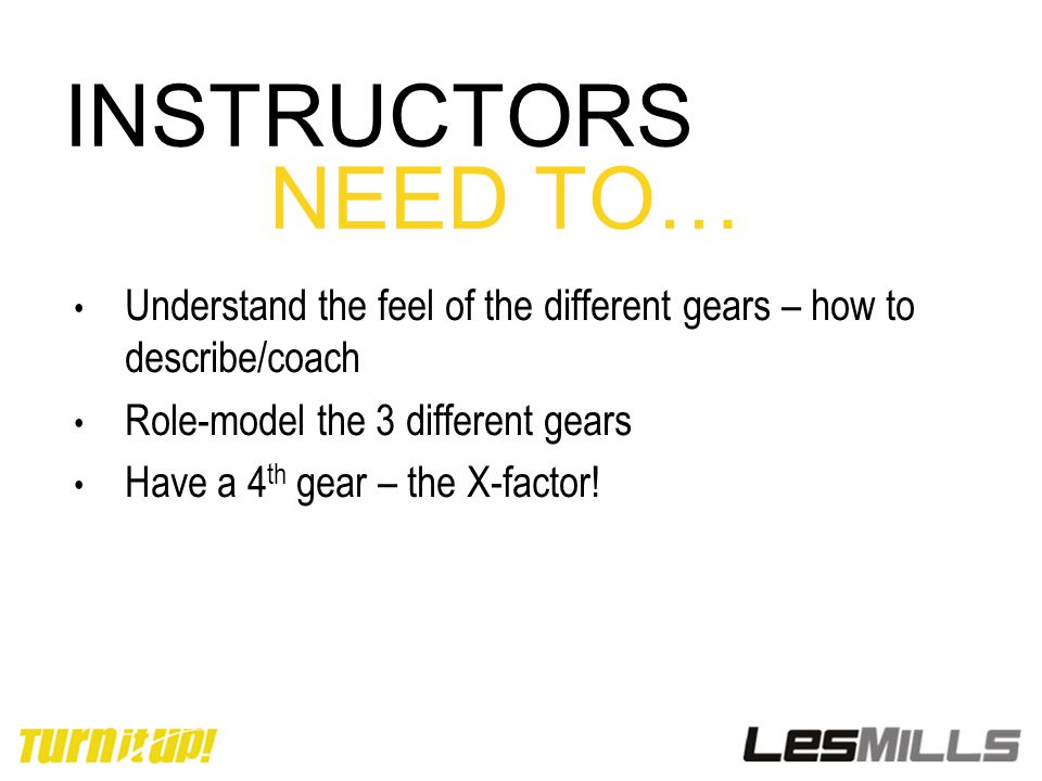 INSTRUCTORS NEED TO… Understand the feel of the different gears – how to describe/coach Role-model the 3 different gears Have a 4 th gear – the X-fact