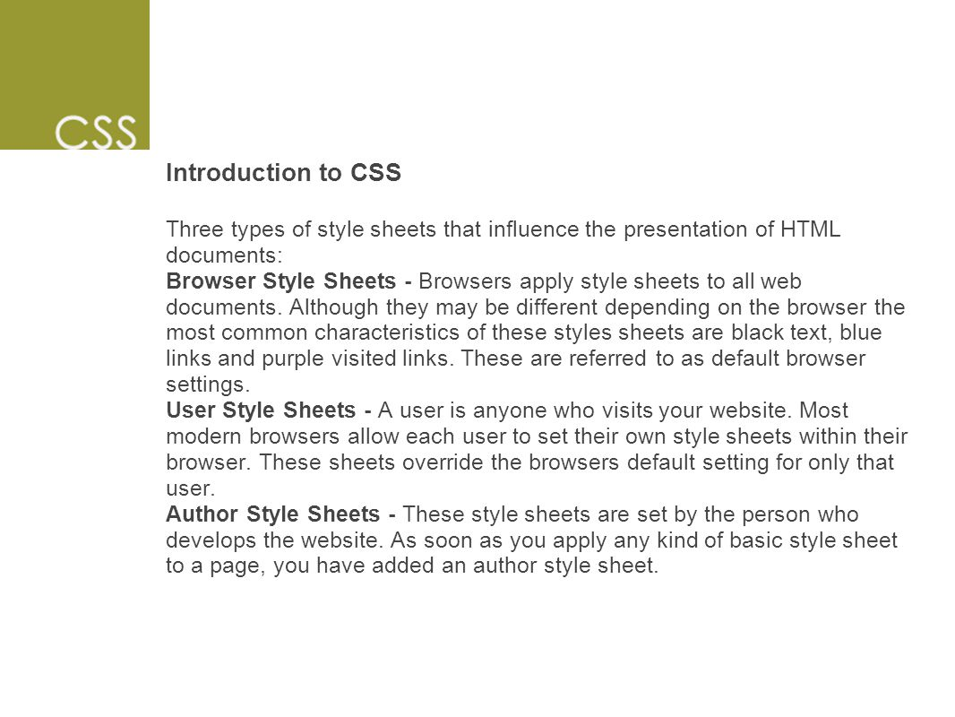 Introduction to CSS Three types of style sheets that influence the presentation of HTML documents: Browser Style Sheets - Browsers apply style sheets to all web documents.