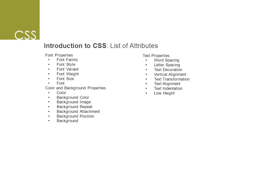 Introduction to CSS: List of Attributes Font Properties Font Family Font Style Font Variant Font Weight Font Size Font Color and Background Properties Color Background Color Background Image Background Repeat Background Attachment Background Position Background Text Properties Word Spacing Letter Spacing Text Decoration Vertical Alignment Text Transformation Text Alignment Text Indentation Line Height