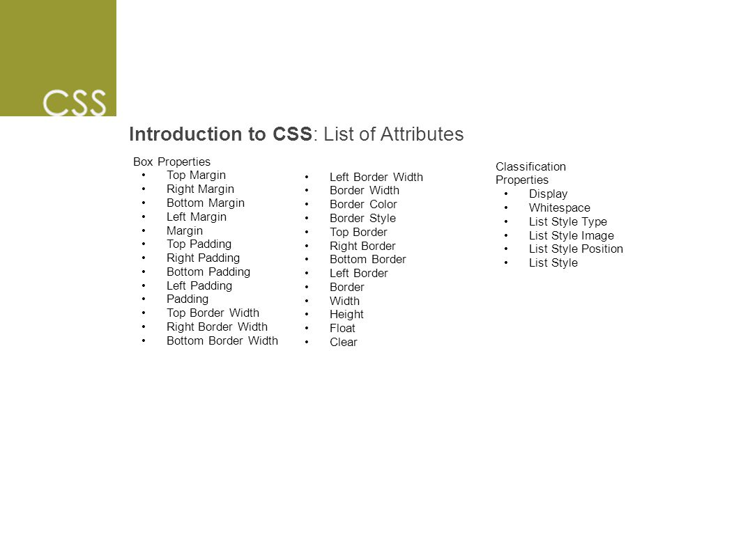 Introduction to CSS: List of Attributes Box Properties Top Margin Right Margin Bottom Margin Left Margin Margin Top Padding Right Padding Bottom Padding Left Padding Padding Top Border Width Right Border Width Bottom Border Width Classification Properties Display Whitespace List Style Type List Style Image List Style Position List Style Left Border Width Border Width Border Color Border Style Top Border Right Border Bottom Border Left Border Border Width Height Float Clear