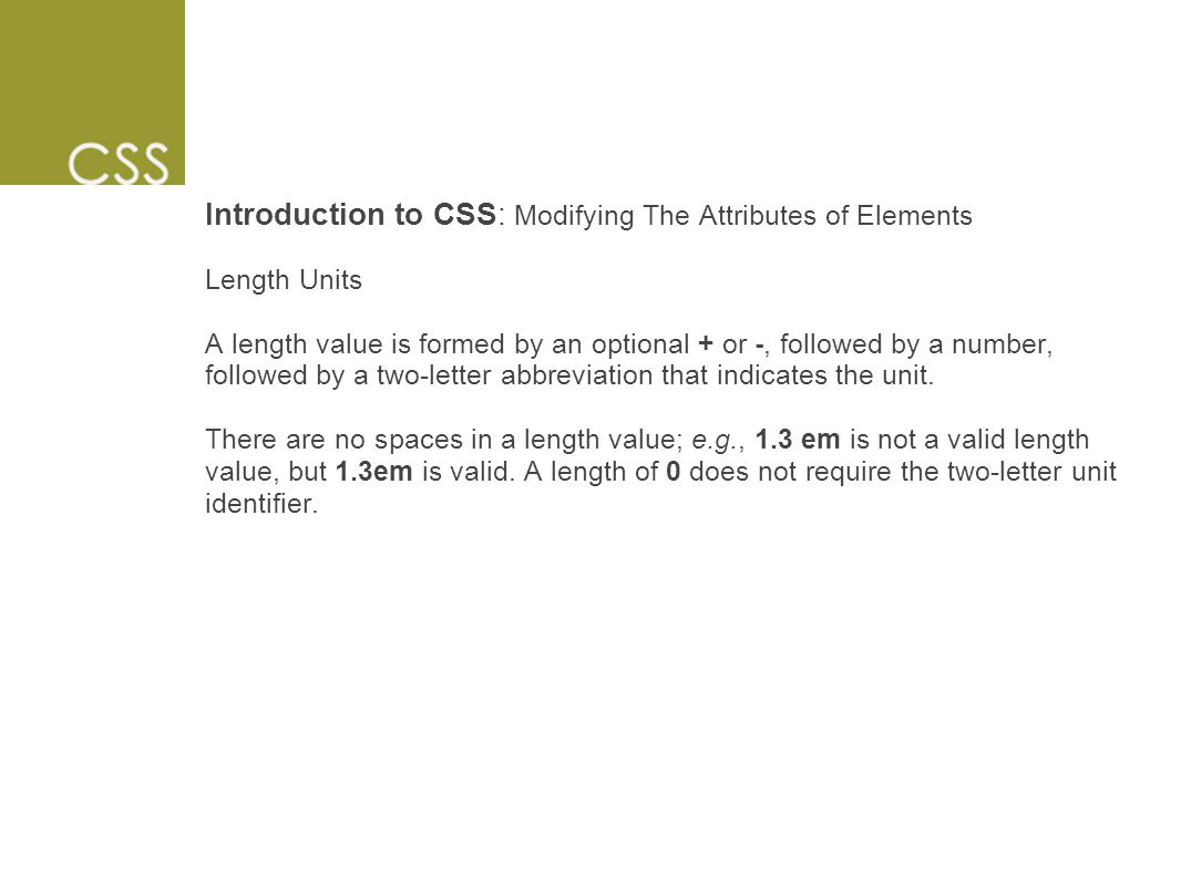Introduction to CSS: Modifying The Attributes of Elements Length Units A length value is formed by an optional + or -, followed by a number, followed by a two-letter abbreviation that indicates the unit.