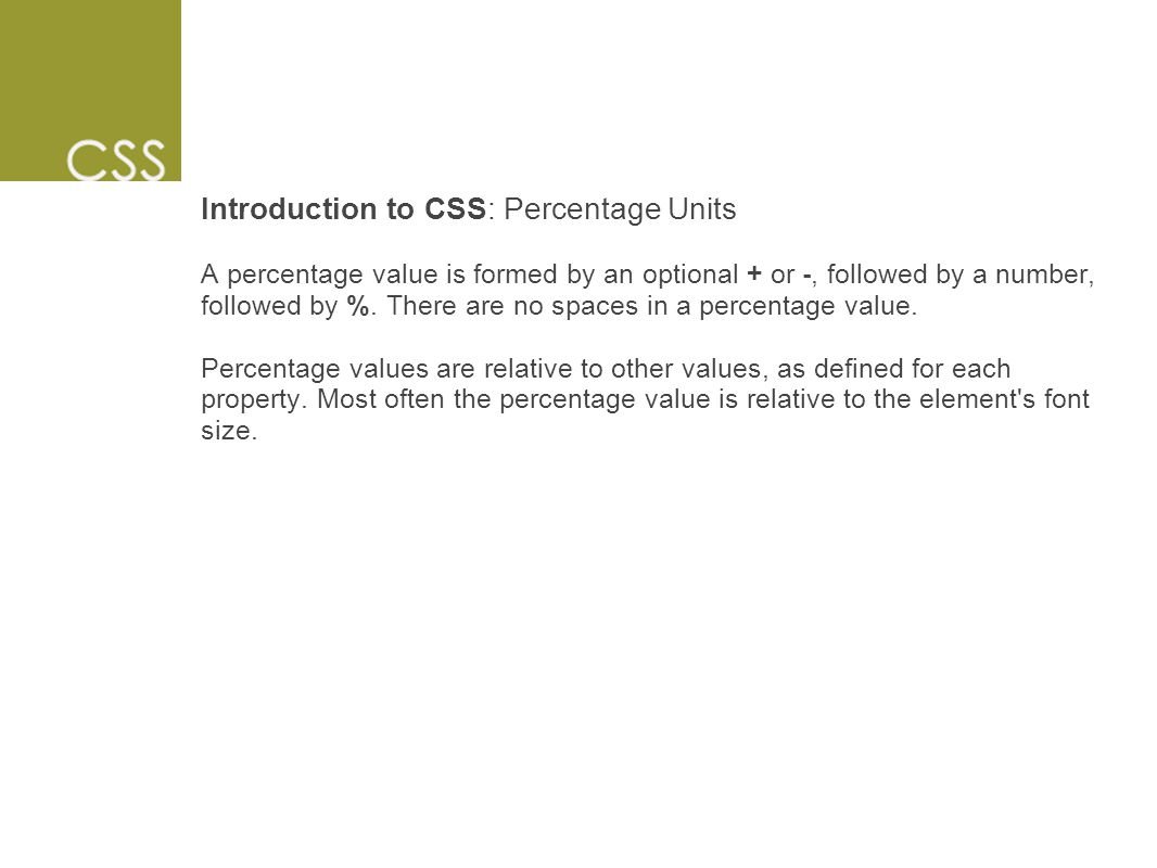 Introduction to CSS: Percentage Units A percentage value is formed by an optional + or -, followed by a number, followed by %.