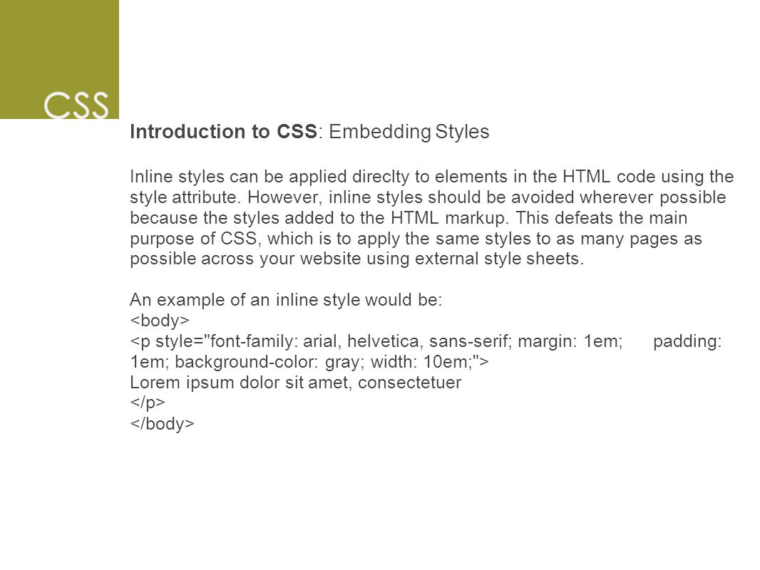 Introduction to CSS: Embedding Styles Inline styles can be applied direclty to elements in the HTML code using the style attribute.
