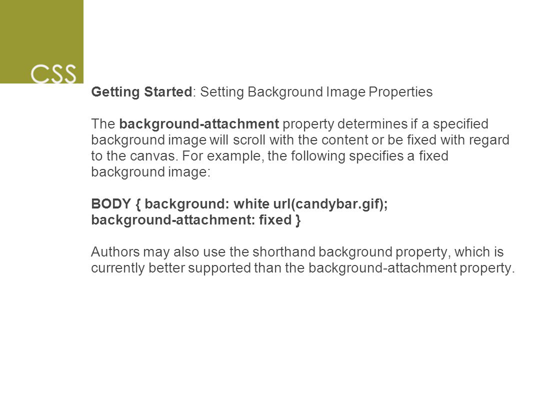 Getting Started: Setting Background Image Properties The background-attachment property determines if a specified background image will scroll with the content or be fixed with regard to the canvas.
