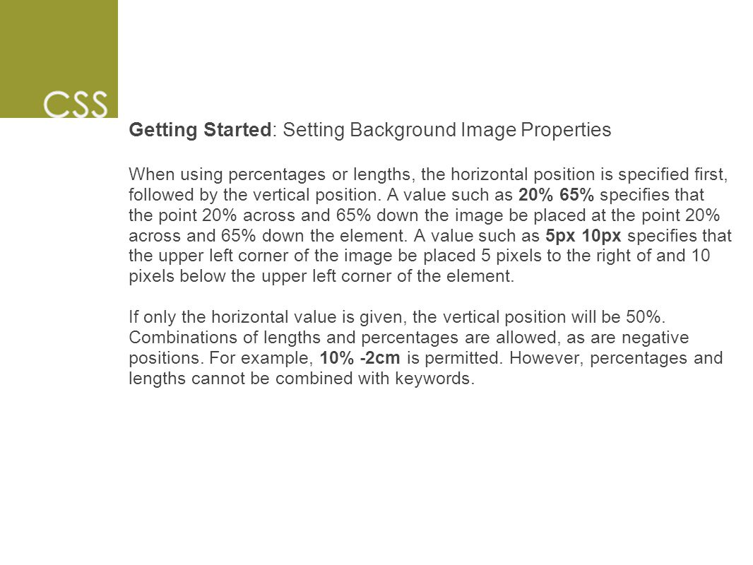 Getting Started: Setting Background Image Properties When using percentages or lengths, the horizontal position is specified first, followed by the vertical position.