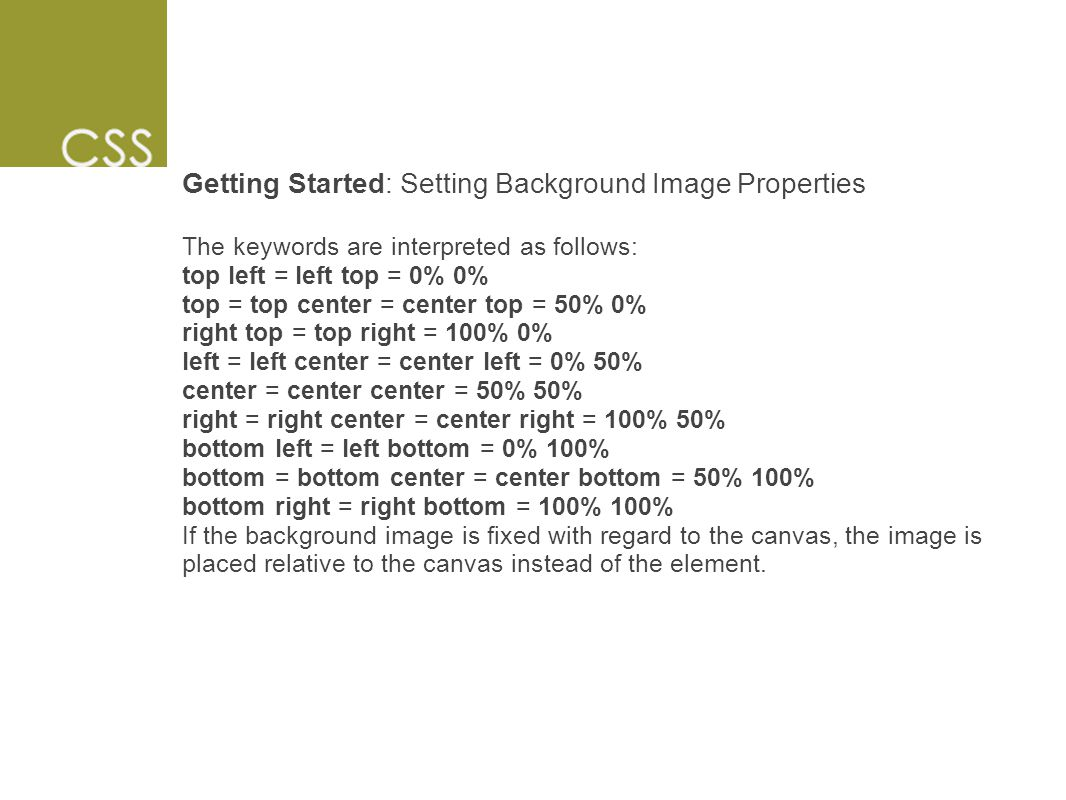 Getting Started: Setting Background Image Properties The keywords are interpreted as follows: top left = left top = 0% 0% top = top center = center top = 50% 0% right top = top right = 100% 0% left = left center = center left = 0% 50% center = center center = 50% 50% right = right center = center right = 100% 50% bottom left = left bottom = 0% 100% bottom = bottom center = center bottom = 50% 100% bottom right = right bottom = 100% 100% If the background image is fixed with regard to the canvas, the image is placed relative to the canvas instead of the element.
