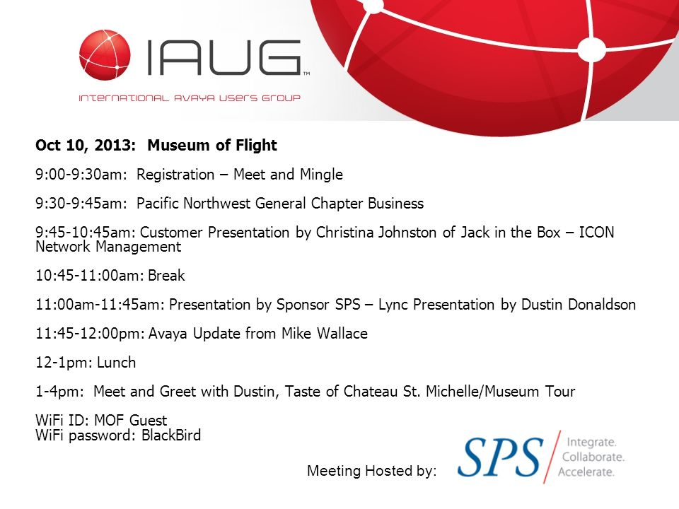 Oct 10, 2013: Museum of Flight 9:00-9:30am: Registration – Meet and Mingle 9:30-9:45am: Pacific Northwest General Chapter Business 9:45-10:45am: Customer Presentation by Christina Johnston of Jack in the Box – ICON Network Management 10:45-11:00am: Break 11:00am-11:45am: Presentation by Sponsor SPS – Lync Presentation by Dustin Donaldson 11:45-12:00pm: Avaya Update from Mike Wallace 12-1pm: Lunch 1-4pm: Meet and Greet with Dustin, Taste of Chateau St.