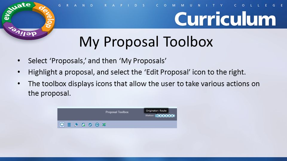 My Proposal Toolbox Select 'Proposals,' and then 'My Proposals' Highlight a proposal, and select the 'Edit Proposal' icon to the right.