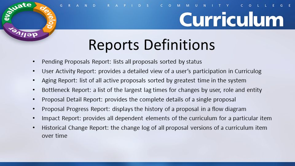 Reports Definitions Pending Proposals Report: lists all proposals sorted by status User Activity Report: provides a detailed view of a user's participation in Curriculog Aging Report: list of all active proposals sorted by greatest time in the system Bottleneck Report: a list of the largest lag times for changes by user, role and entity Proposal Detail Report: provides the complete details of a single proposal Proposal Progress Report: displays the history of a proposal in a flow diagram Impact Report: provides all dependent elements of the curriculum for a particular item Historical Change Report: the change log of all proposal versions of a curriculum item over time