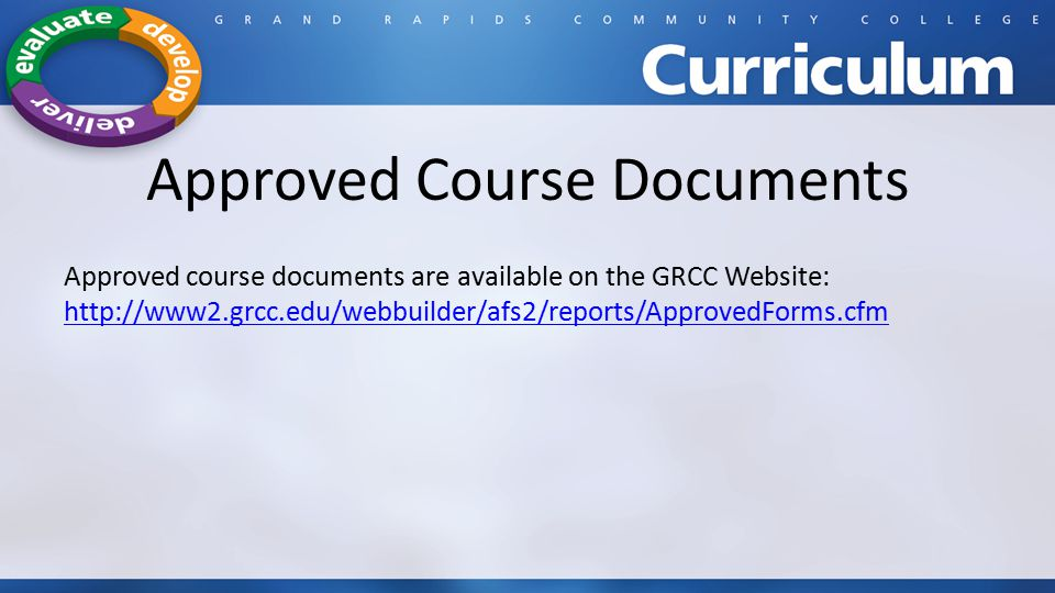 Approved Course Documents Approved course documents are available on the GRCC Website: http://www2.grcc.edu/webbuilder/afs2/reports/ApprovedForms.cfm http://www2.grcc.edu/webbuilder/afs2/reports/ApprovedForms.cfm