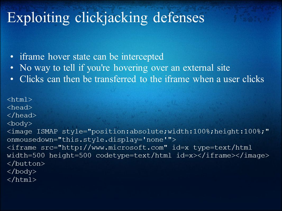 Exploiting clickjacking defenses iframe hover state can be intercepted No way to tell if you re hovering over an external site Clicks can then be transferred to the iframe when a user clicks