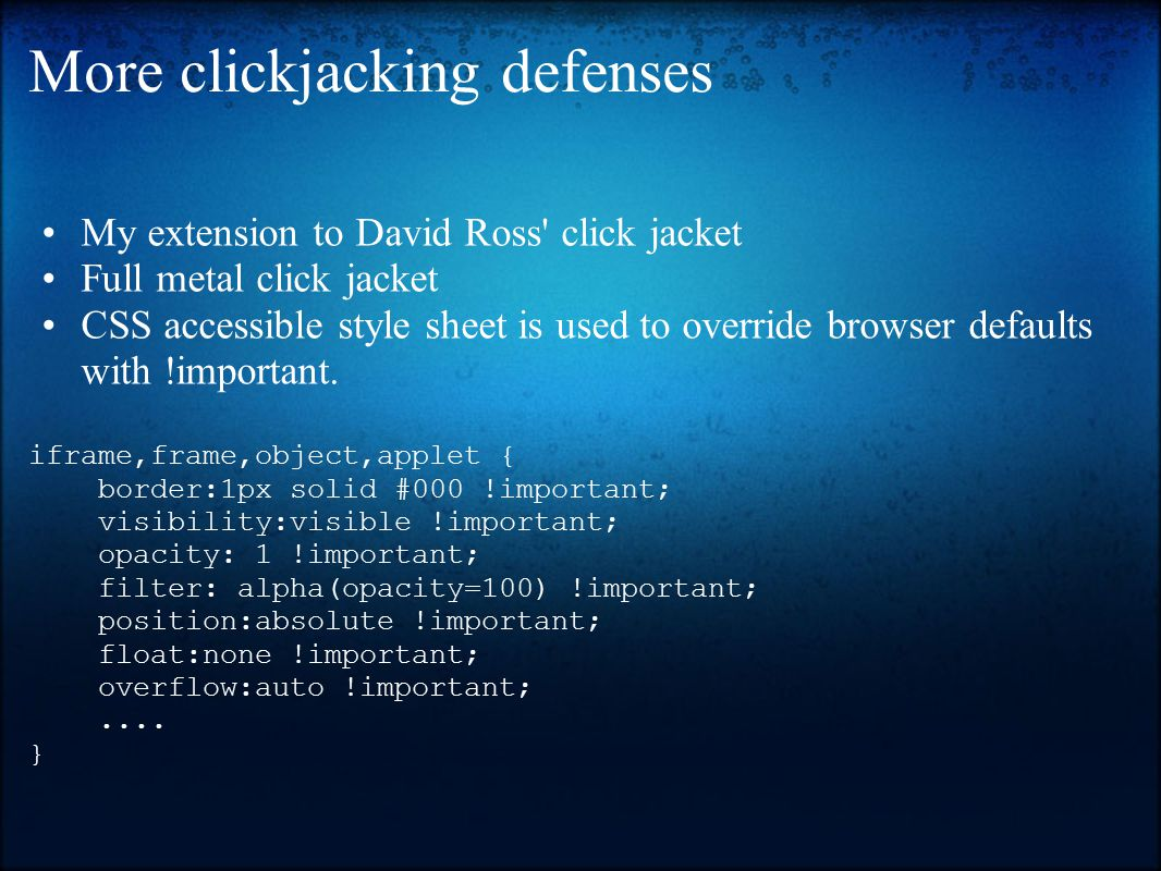 More clickjacking defenses My extension to David Ross click jacket Full metal click jacket CSS accessible style sheet is used to override browser defaults with !important.