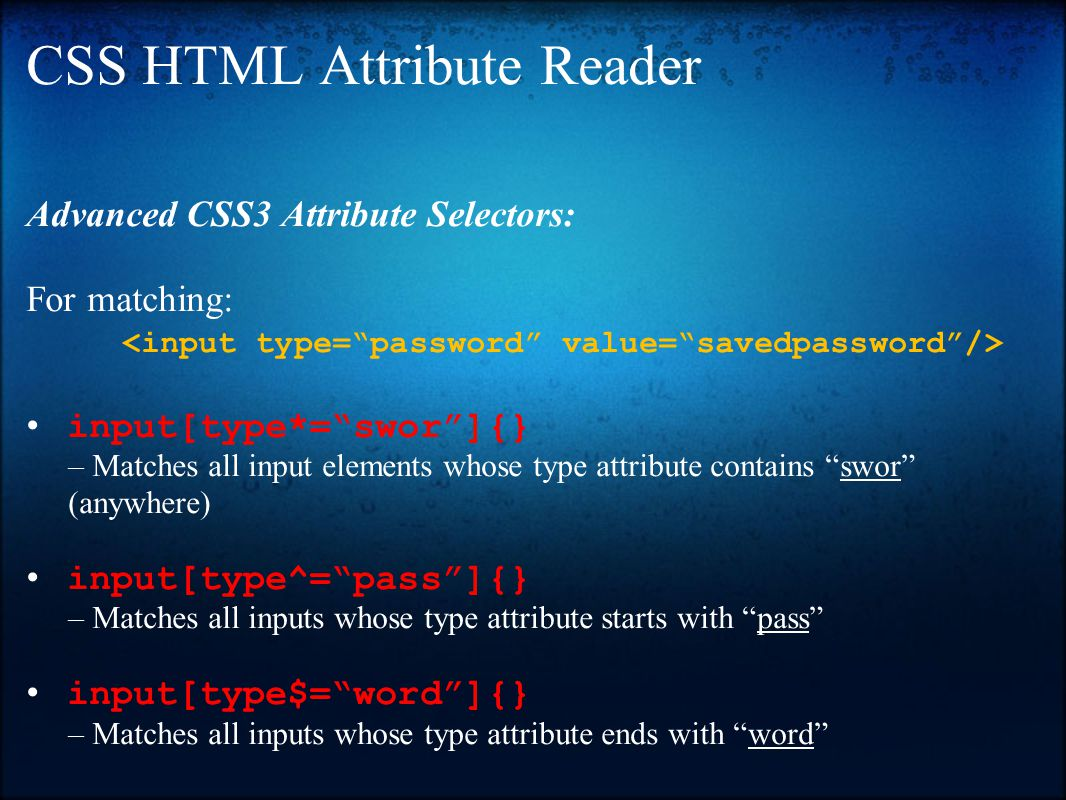 CSS HTML Attribute Reader Advanced CSS3 Attribute Selectors: For matching: input[type*= swor ]{} – Matches all input elements whose type attribute contains swor (anywhere) input[type^= pass ]{} – Matches all inputs whose type attribute starts with pass input[type$= word ]{} – Matches all inputs whose type attribute ends with word