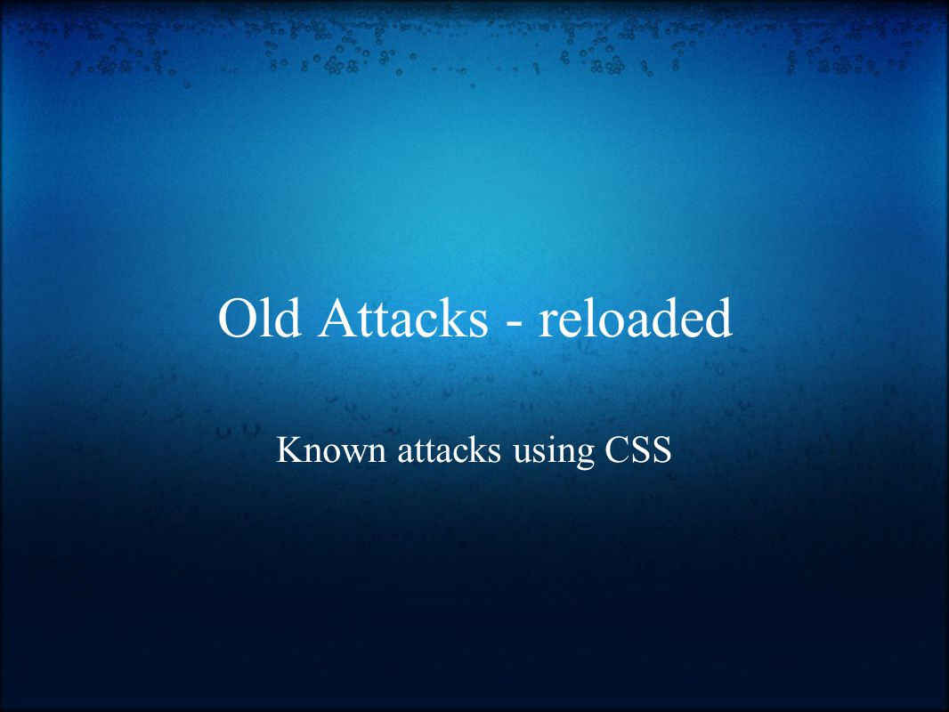 Old Attacks - reloaded Known attacks using CSS