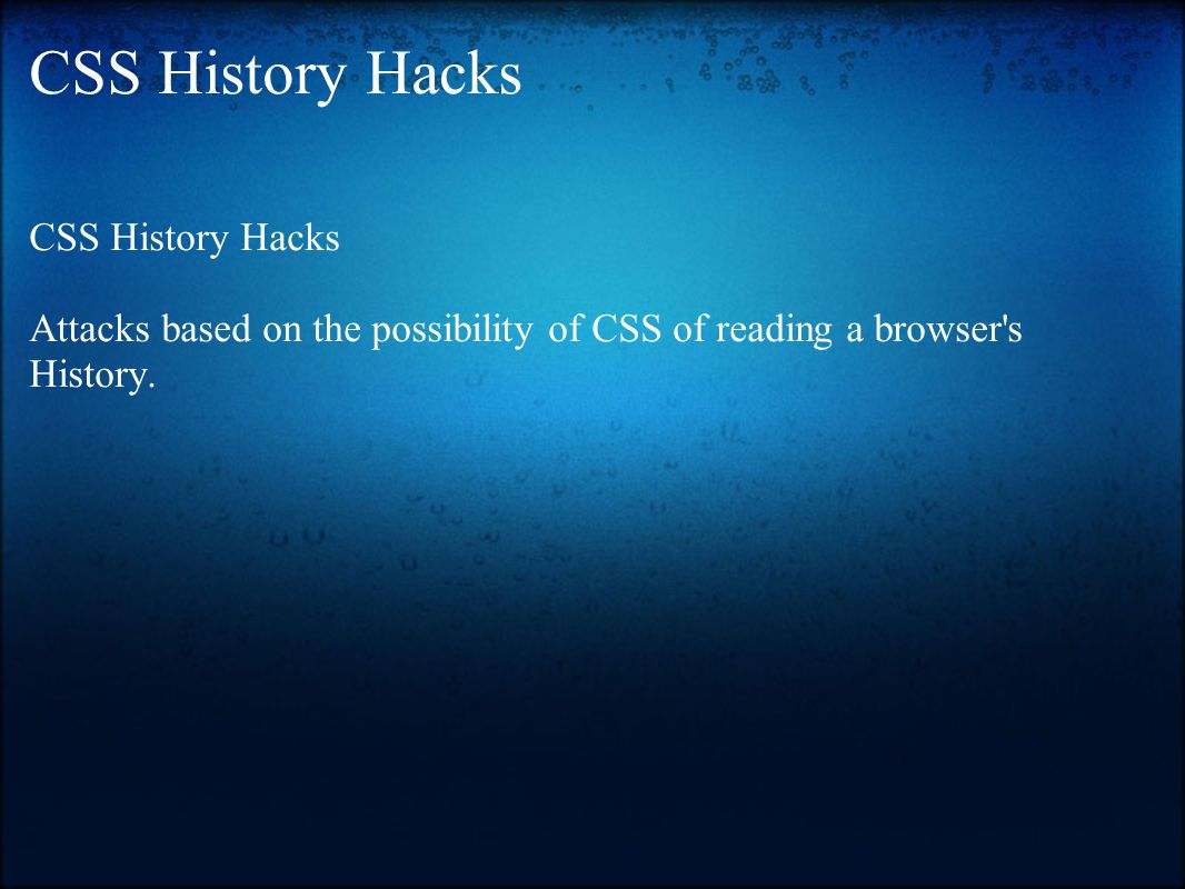 CSS History Hacks Attacks based on the possibility of CSS of reading a browser s History.