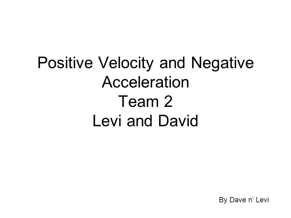 Positive Velocity and Negative Acceleration Team 2 Levi and David By Dave n' Levi