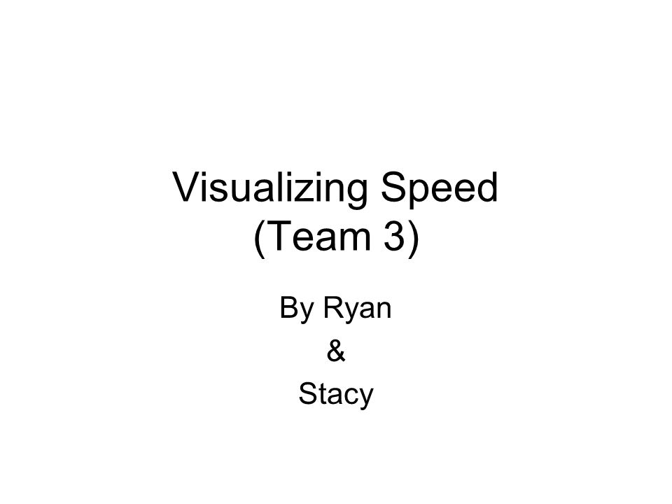 Visualizing Speed (Team 3) By Ryan & Stacy