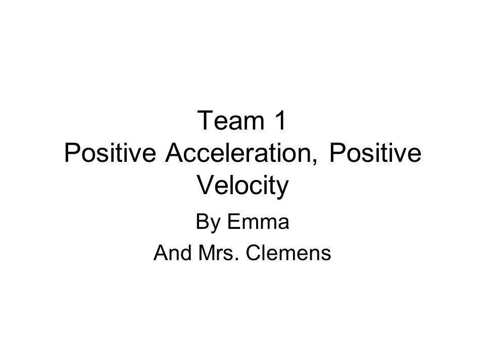 Team 1 Positive Acceleration, Positive Velocity By Emma And Mrs. Clemens