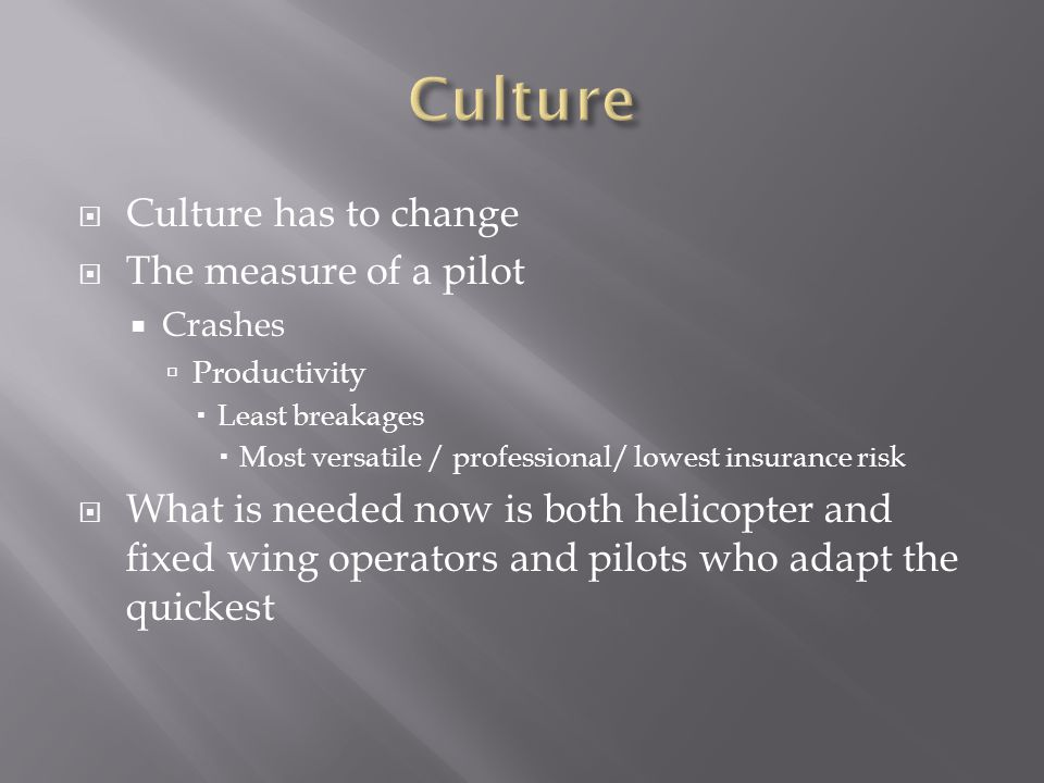  Culture has to change  The measure of a pilot  Crashes  Productivity  Least breakages  Most versatile / professional/ lowest insurance risk  W