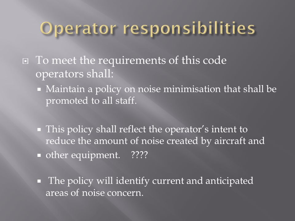  To meet the requirements of this code operators shall:  Maintain a policy on noise minimisation that shall be promoted to all staff.  This policy