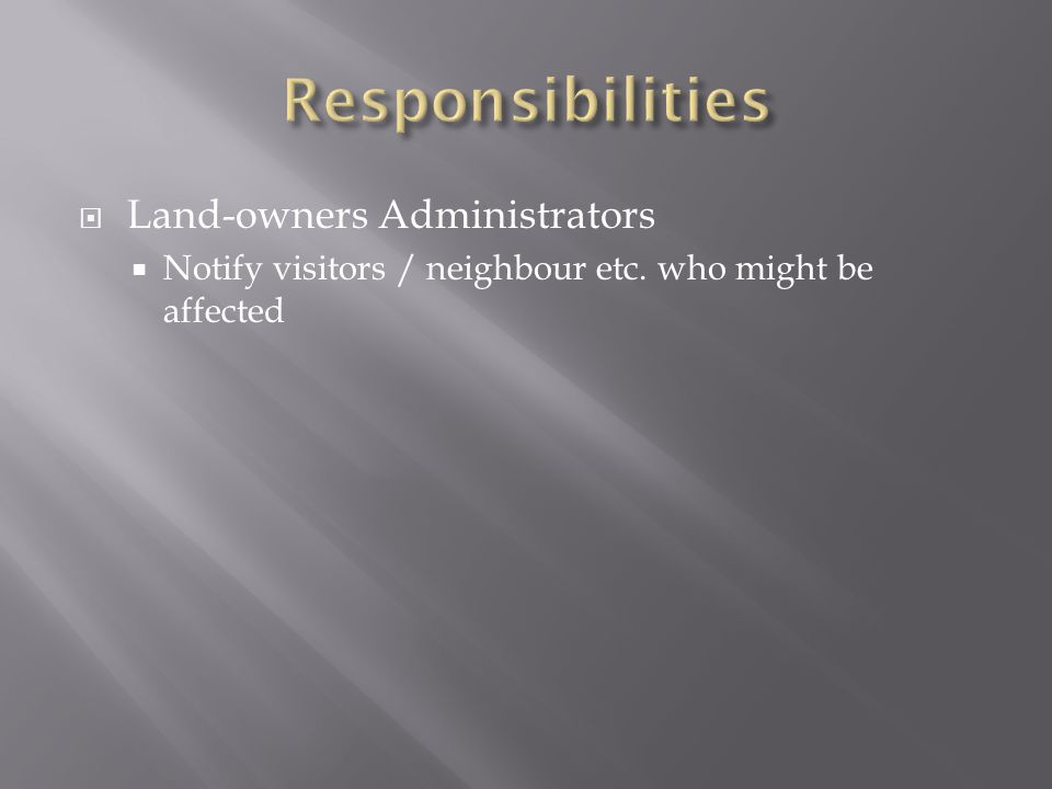  Land-owners Administrators  Notify visitors / neighbour etc. who might be affected