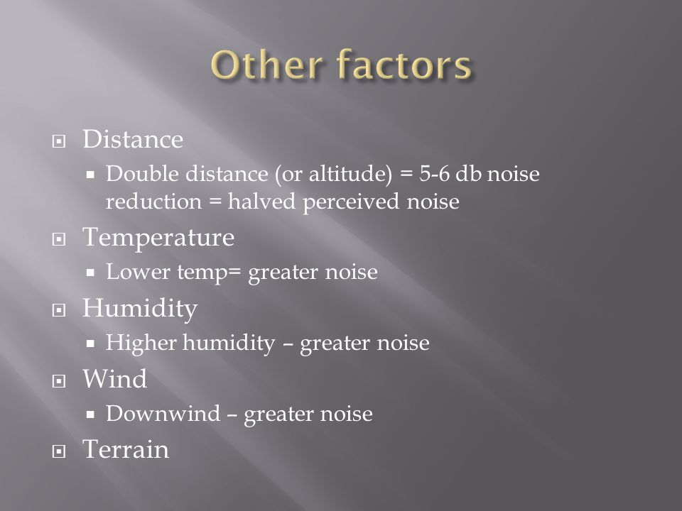  Distance  Double distance (or altitude) = 5-6 db noise reduction = halved perceived noise  Temperature  Lower temp= greater noise  Humidity  Hi