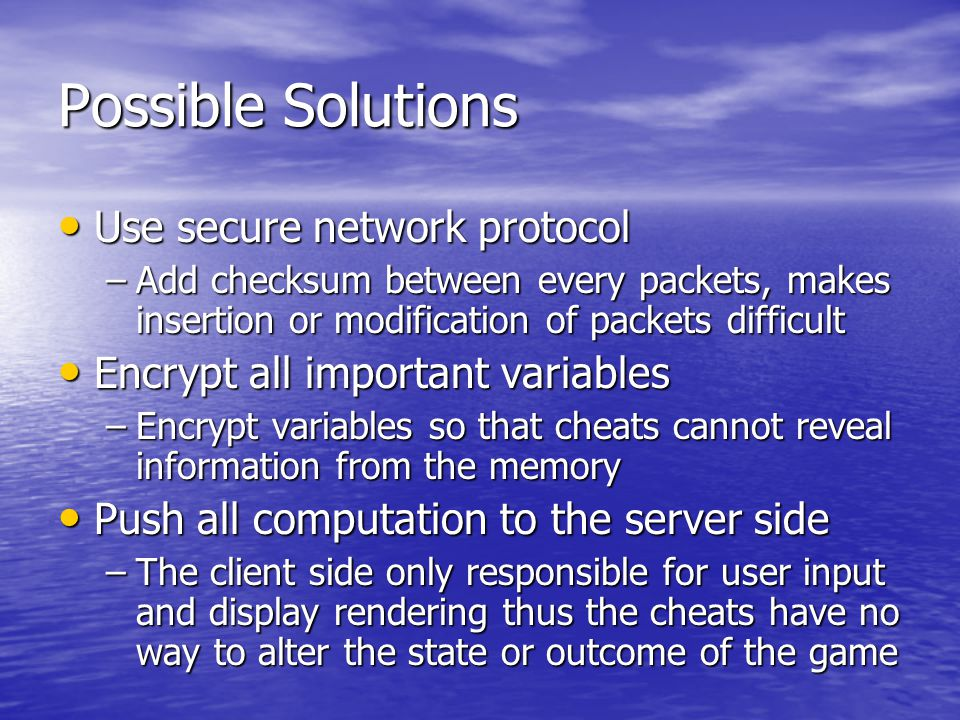 Possible Solutions Use secure network protocol Use secure network protocol –Add checksum between every packets, makes insertion or modification of packets difficult Encrypt all important variables Encrypt all important variables –Encrypt variables so that cheats cannot reveal information from the memory Push all computation to the server side Push all computation to the server side –The client side only responsible for user input and display rendering thus the cheats have no way to alter the state or outcome of the game