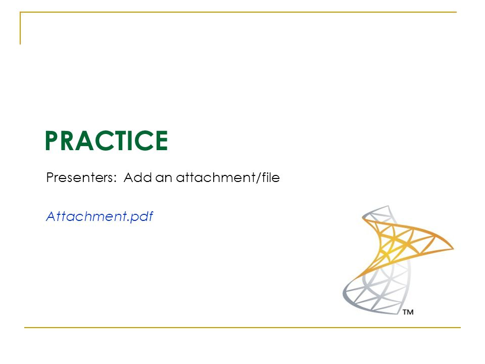 PRACTICE Presenters: Add an attachment/file Attachment.pdf