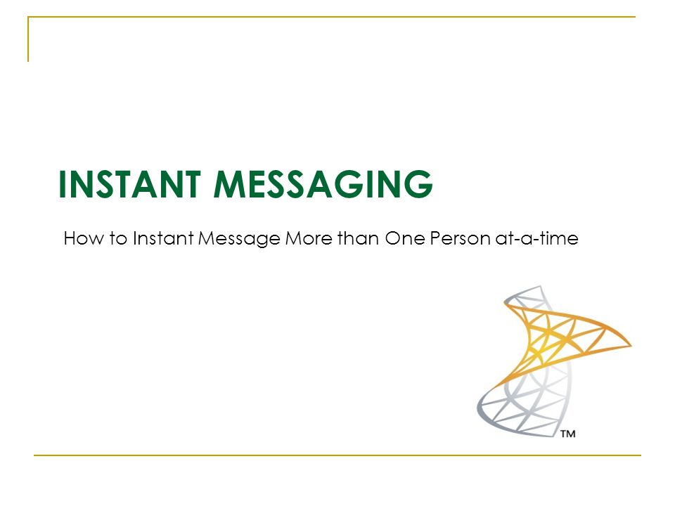 INSTANT MESSAGING How to Instant Message More than One Person at-a-time