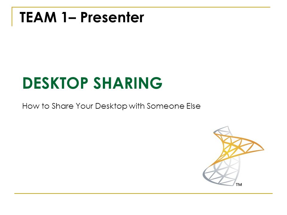 DESKTOP SHARING How to Share Your Desktop with Someone Else TEAM 1– Presenter