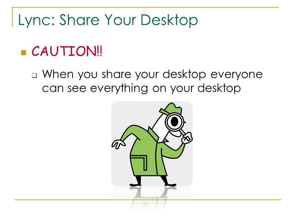 Lync: Share Your Desktop CAUTION!.
