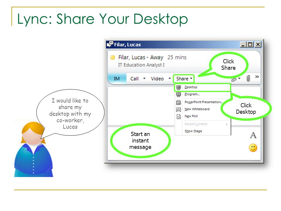 Lync: Share Your Desktop Start an instant message Click Share I would like to share my desktop with my co-worker, Lucas Click Desktop