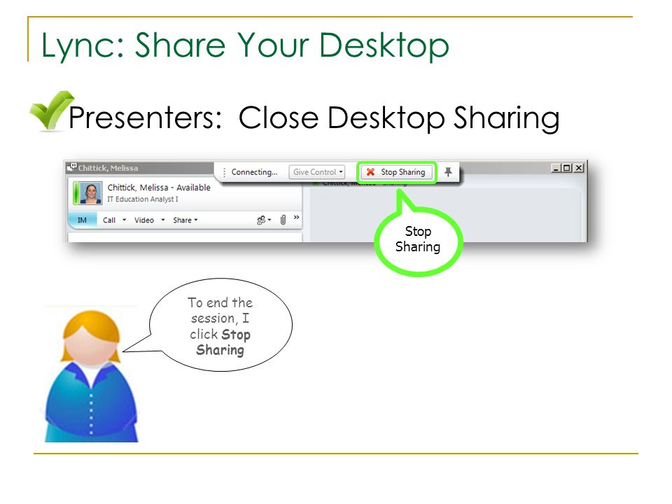 Lync: Share Your Desktop Stop Sharing To end the session, I click Stop Sharing Presenters: Close Desktop Sharing